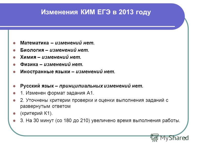 Изменения КИМ ЕГЭ в 2013 году 7 Математика – изменений нет. Биология – изменений нет. Химия – изменений нет. Физика – изменений нет. Иностранные языки – изменений нет. Русский язык – принципиальных изменений нет. 1. Изменен формат задания А1. 2. Уточ
