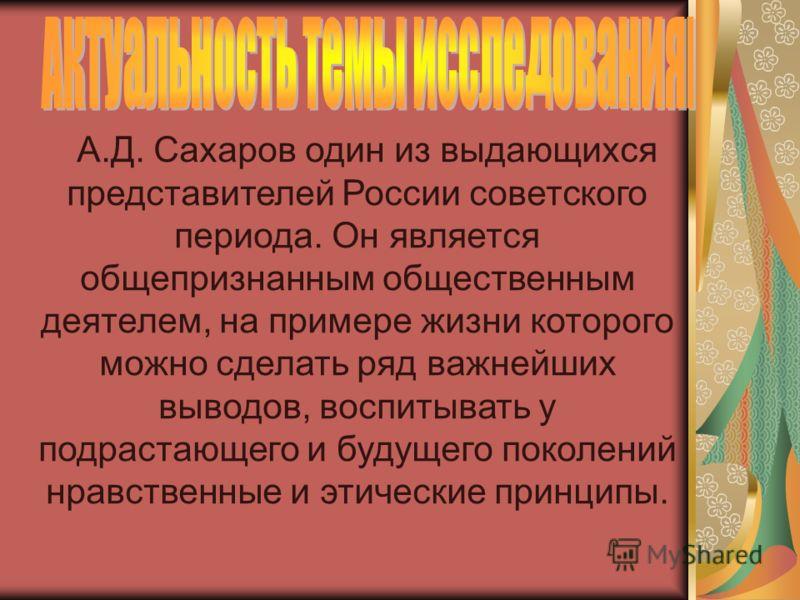 А.Д. Сахаров один из выдающихся представителей России советского периода. Он является общепризнанным общественным деятелем, на примере жизни которого можно сделать ряд важнейших выводов, воспитывать у подрастающего и будущего поколений нравственные и
