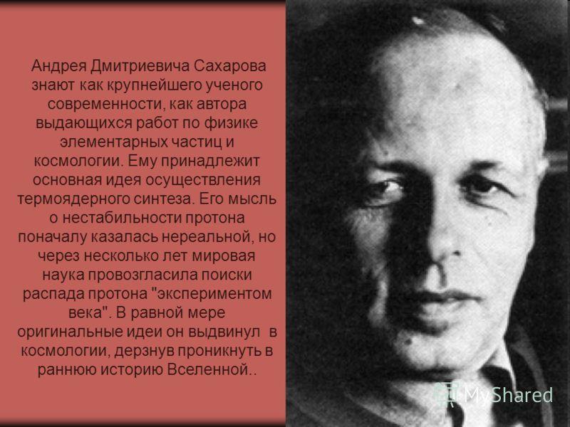 Андрея Дмитриевича Сахарова знают как крупнейшего ученого современности, как автора выдающихся работ по физике элементарных частиц и космологии. Ему принадлежит основная идея осуществления термоядерного синтеза. Его мысль о нестабильности протона пон