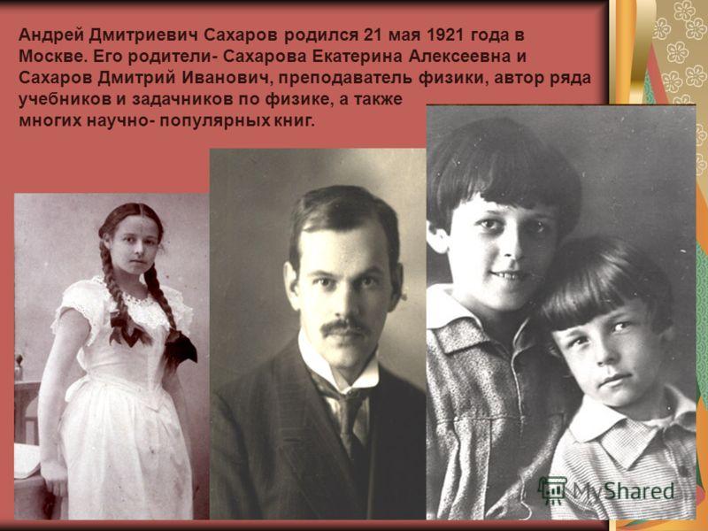 Андрей Дмитриевич Сахаров родился 21 мая 1921 года в Москве. Его родители- Сахарова Екатерина Алексеевна и Сахаров Дмитрий Иванович, преподаватель физики, автор ряда учебников и задачников по физике, а также многих научно- популярных книг.