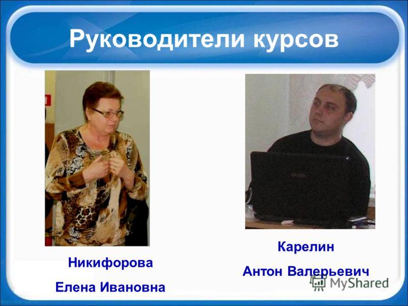 Руководители курсов Никифорова Елена Ивановна Карелин Антон Валерьевич