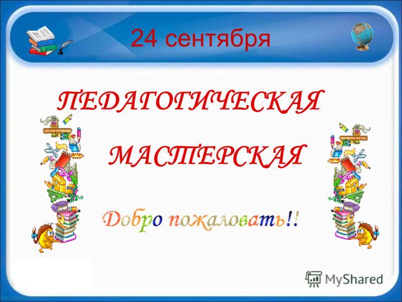 24 сентября ПЕДАГОГИЧЕСКАЯ МАСТЕРСКАЯ