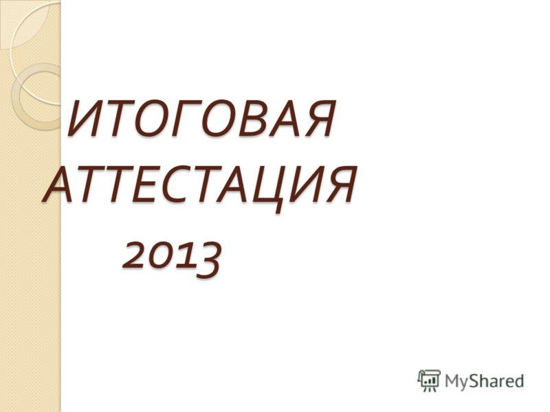 ИТОГОВАЯ АТТЕСТАЦИЯ 2013 ИТОГОВАЯ АТТЕСТАЦИЯ 2013