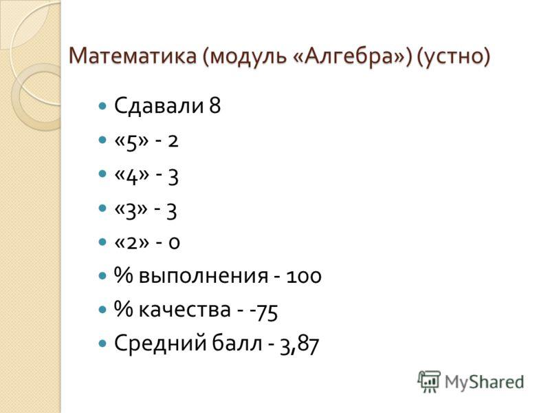 Математика ( модуль « Алгебра ») ( устно ) Сдавали 8 «5» - 2 «4» - 3 «3» - 3 «2» - 0 % выполнения - 100 % качества - -75 Средний балл - 3,87