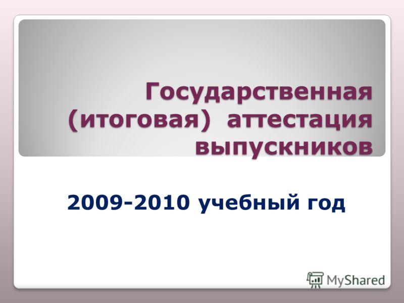 Государственная (итоговая) аттестация выпускников 2009-2010 учебный год