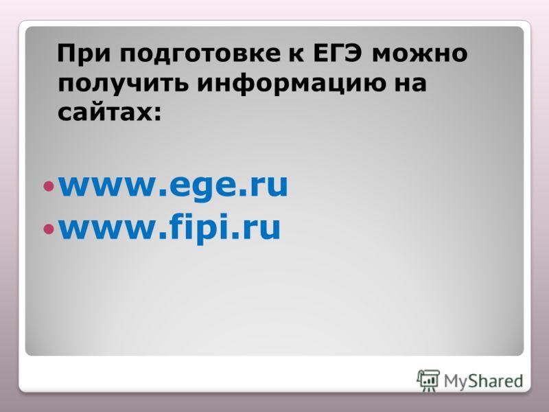 При подготовке к ЕГЭ можно получить информацию на сайтах: www.ege.ru www.fipi.ru