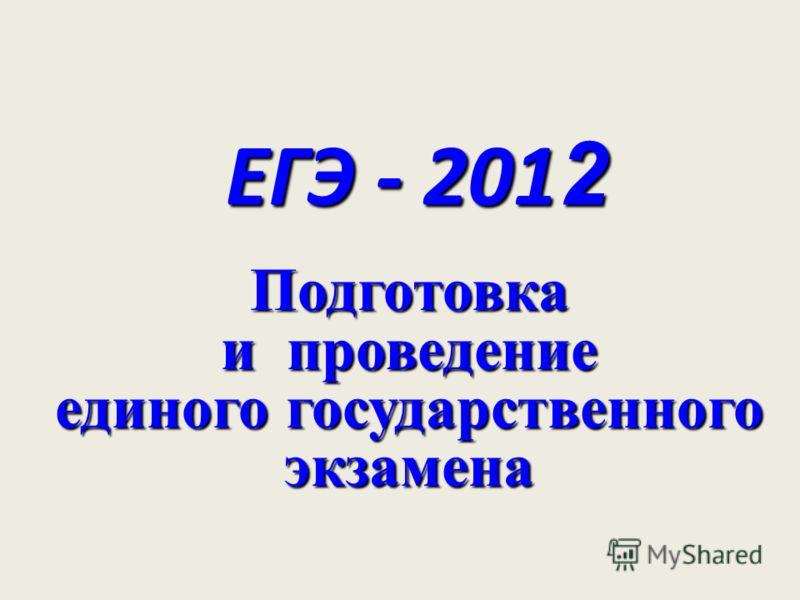 ЕГЭ - 201 2 Подготовка и проведение единого государственного экзамена
