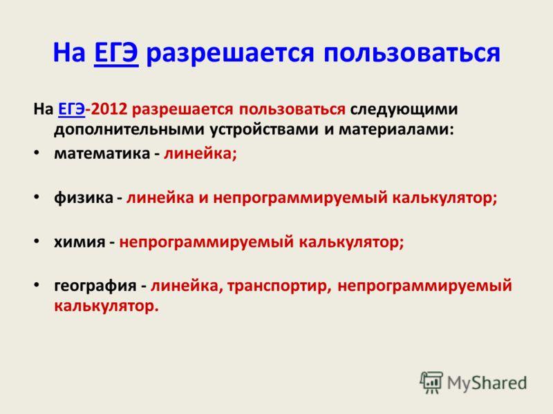 На ЕГЭ разрешается пользоватьсяЕГЭ На ЕГЭ-2012 разрешается пользоваться следующими дополнительными устройствами и материалами:ЕГЭ математика - линейка; физика - линейка и непрограммируемый калькулятор; химия - непрограммируемый калькулятор; география