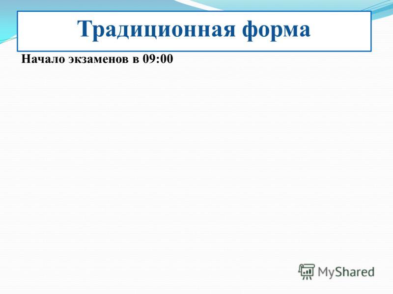 Традиционная форма Начало экзаменов в 09:00