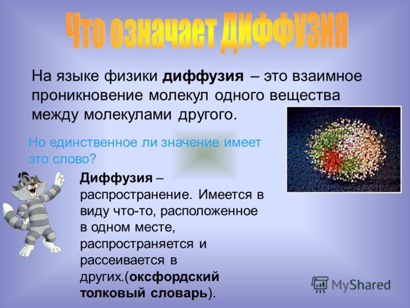 На языке физики диффузия – это взаимное проникновение молекул одного вещества между молекулами другого. Но единственное ли значение имеет это слово? Диффузия – распространение. Имеется в виду что-то, расположенное в одном месте, распространяется и ра