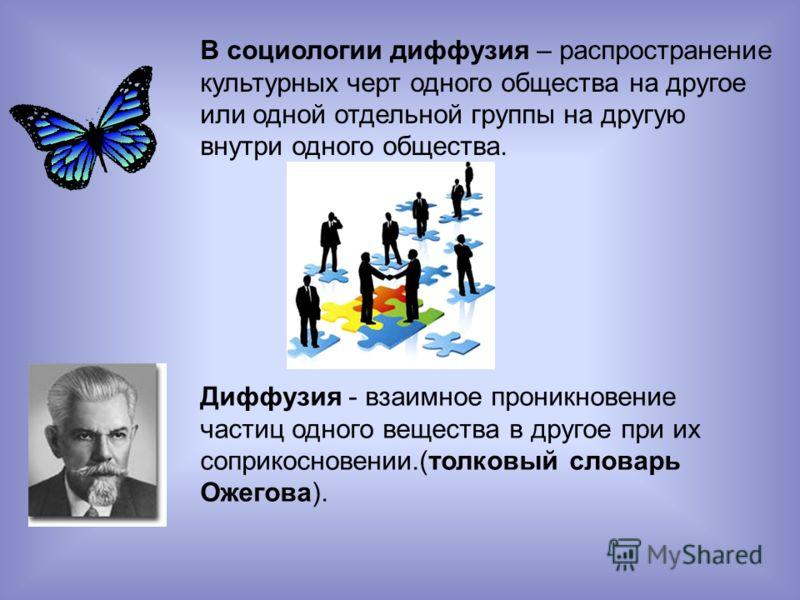 В социологии диффузия – распространение культурных черт одного общества на другое или одной отдельной группы на другую внутри одного общества. Диффузия - взаимное проникновение частиц одного вещества в другое при их соприкосновении.(толковый словарь