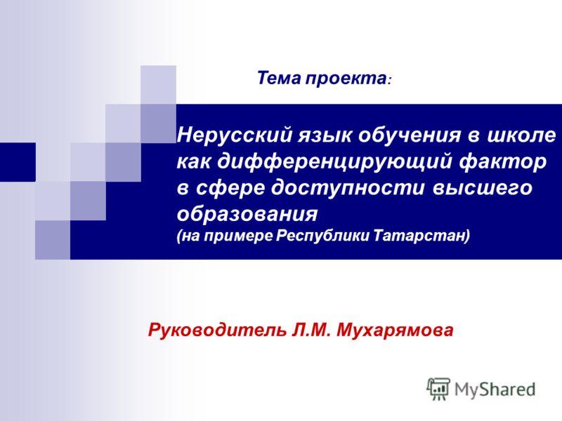 Нерусский язык обучения в школе как дифференцирующий фактор в сфере доступности высшего образования (на примере Республики Татарстан) Руководитель Л.М. Мухарямова Тема проекта :