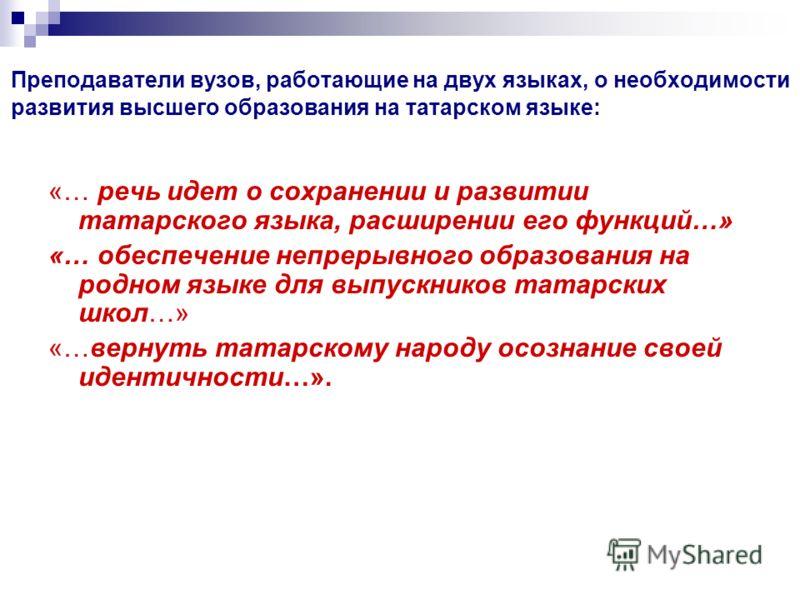 Преподаватели вузов, работающие на двух языках, о необходимости развития высшего образования на татарском языке: «… речь идет о сохранении и развитии татарского языка, расширении его функций…» «… обеспечение непрерывного образования на родном языке д