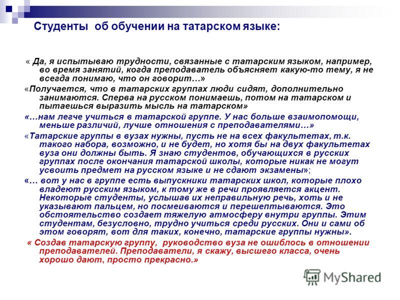 Студенты об обучении на татарском языке: « Да, я испытываю трудности, связанные с татарским языком, например, во время занятий, когда преподаватель объясняет какую-то тему, я не всегда понимаю, что он говорит…» «Получается, что в татарских группах лю