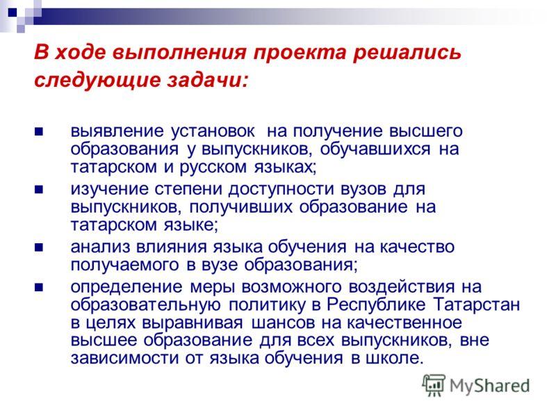 В ходе выполнения проекта решались следующие задачи: выявление установок на получение высшего образования у выпускников, обучавшихся на татарском и русском языках; изучение степени доступности вузов для выпускников, получивших образование на татарско