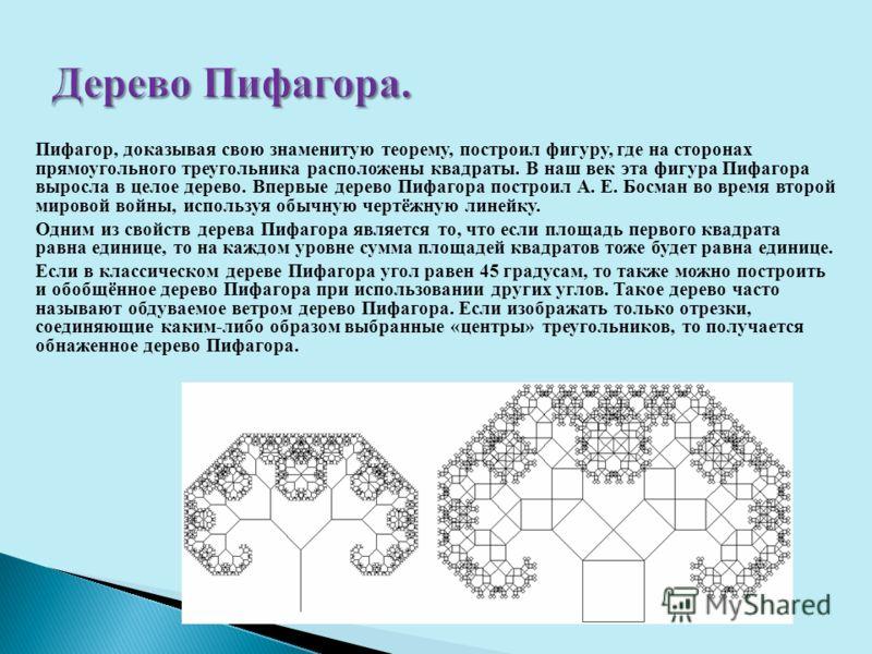 Пифагор, доказывая свою знаменитую теорему, построил фигуру, где на сторонах прямоугольного треугольника расположены квадраты. В наш век эта фигура Пифагора выросла в целое дерево. Впервые дерево Пифагора построил А. Е. Босман во время второй мировой