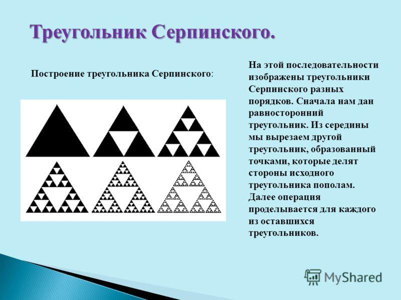 Треугольник Серпинского. Построение треугольника Серпинского: На этой последовательности изображены треугольники Серпинского разных порядков. Сначала нам дан равносторонний треугольник. Из середины мы вырезаем другой треугольник, образованный точками