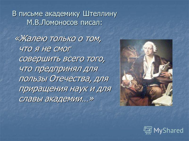 В письме академику Штеллину М.В.Ломоносов писал: «Жалею только о том, что я не смог совершить всего того, что предпринял для пользы Отечества, для приращения наук и для славы академии…» «Жалею только о том, что я не смог совершить всего того, что пре