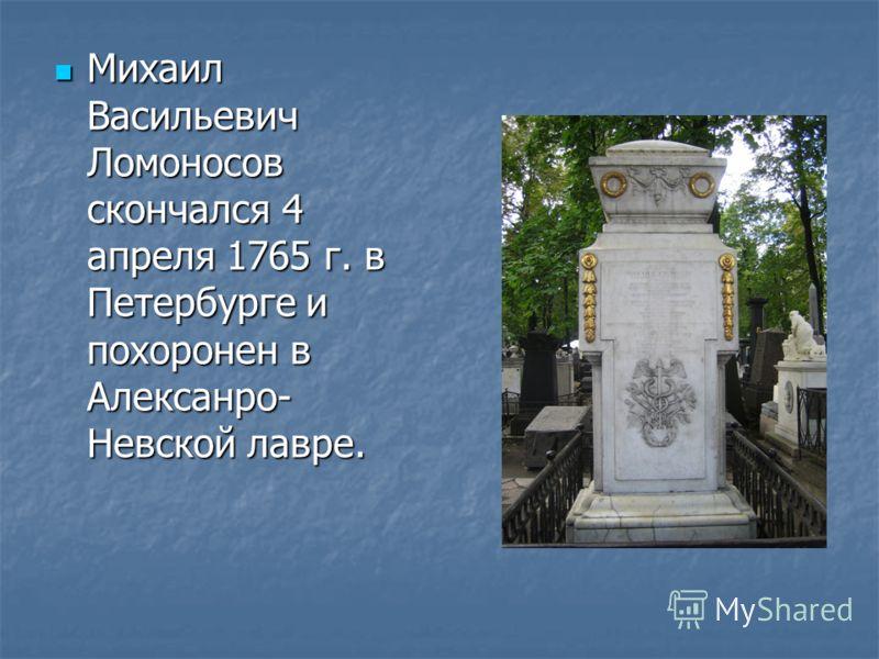 Михаил Васильевич Ломоносов скончался 4 апреля 1765 г. в Петербурге и похоронен в Алексанро- Невской лавре. Михаил Васильевич Ломоносов скончался 4 апреля 1765 г. в Петербурге и похоронен в Алексанро- Невской лавре.