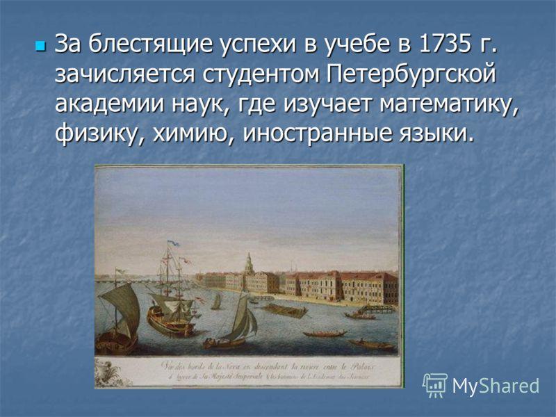За блестящие успехи в учебе в 1735 г. зачисляется студентом Петербургской академии наук, где изучает математику, физику, химию, иностранные языки. За блестящие успехи в учебе в 1735 г. зачисляется студентом Петербургской академии наук, где изучает ма