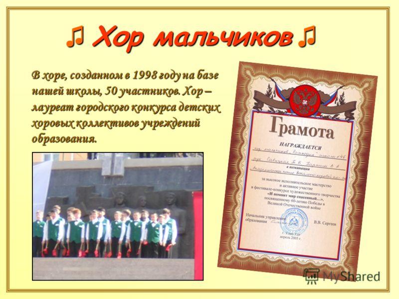 В хоре, созданном в 1998 году на базе нашей школы, 50 участников. Хор – лауреат городского конкурса детских хоровых коллективов учреждений образования. Хор мальчиков