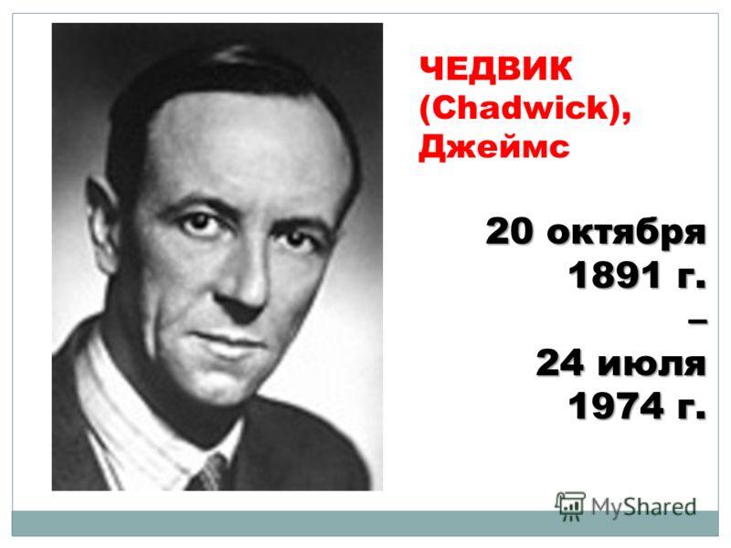 ЧЕДВИК (Chadwick), Джеймс 20 октября 1891 г. – 24 июля 1974 г.