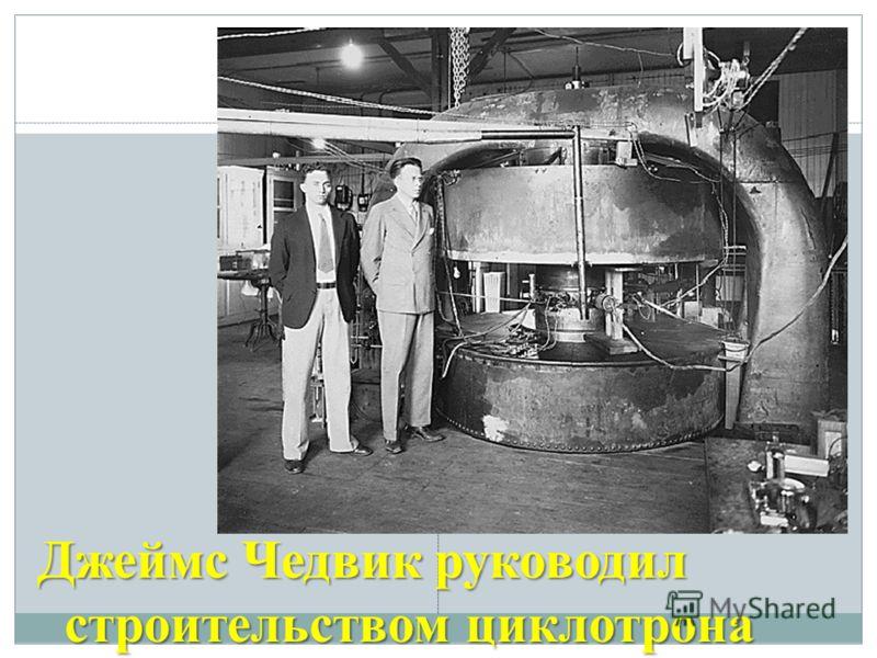 Джеймс Чедвик руководил строительством циклотрона