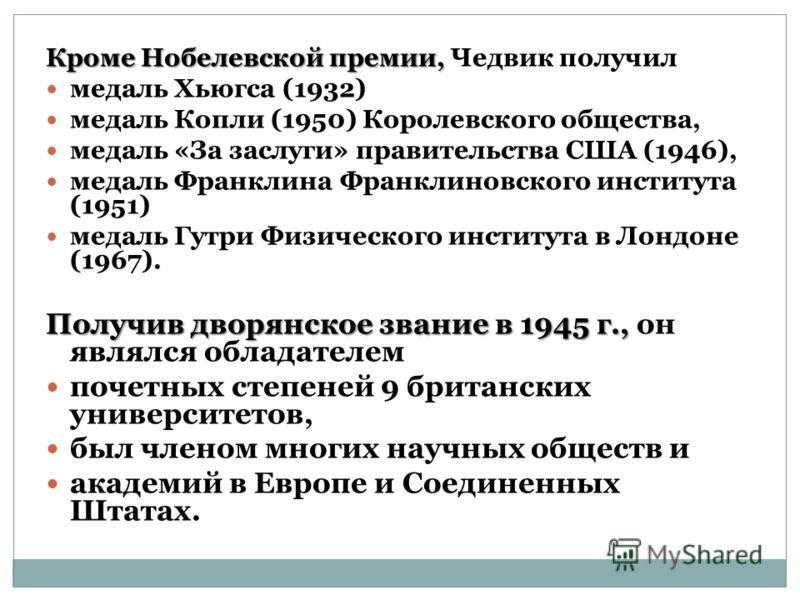 Кроме Нобелевской премии, Кроме Нобелевской премии, Чедвик получил медаль Хьюгса (1932) медаль Копли (1950) Королевского общества, медаль «За заслуги» правительства США (1946), медаль Франклина Франклиновского института (1951) медаль Гутри Физическог