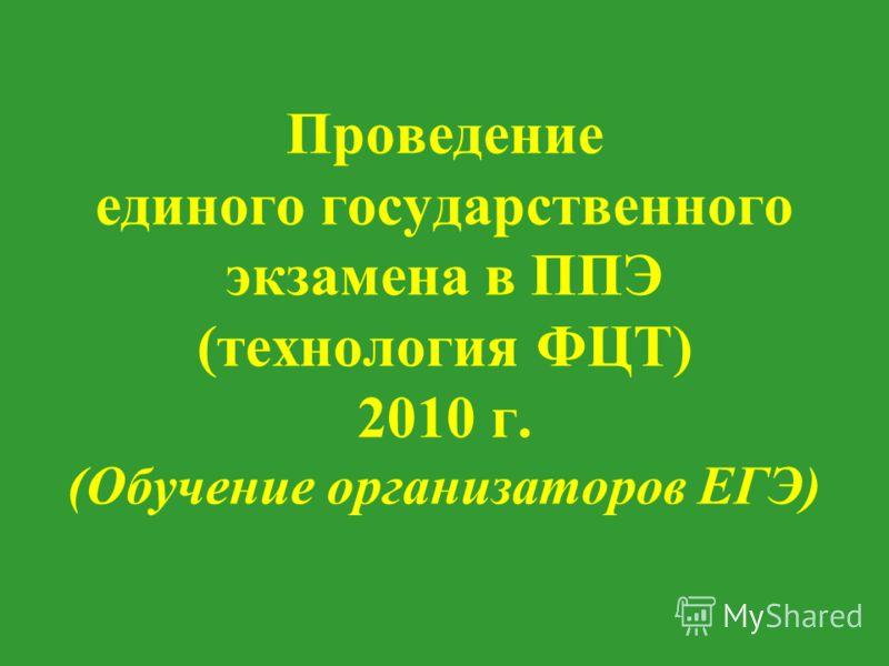 Проведение единого государственного экзамена в ППЭ (технология ФЦТ) 2010 г. (Обучение организаторов ЕГЭ)