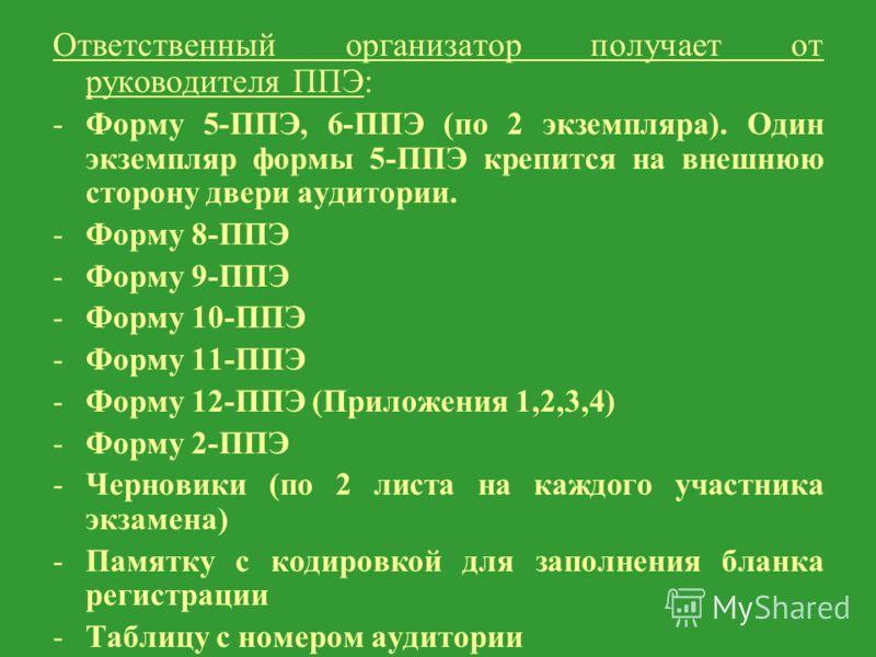 Ответственный организатор получает от руководителя ППЭ: -Форму 5-ППЭ, 6-ППЭ (по 2 экземпляра). Один экземпляр формы 5-ППЭ крепится на внешнюю сторону двери аудитории. -Форму 8-ППЭ -Форму 9-ППЭ -Форму 10-ППЭ -Форму 11-ППЭ -Форму 12-ППЭ (Приложения 1,2