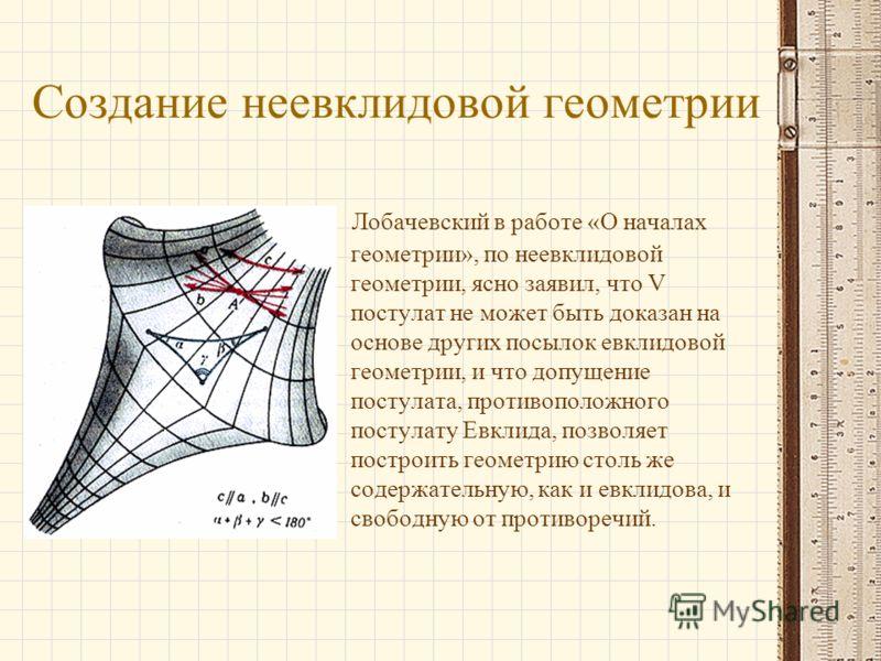 Создание неевклидовой геометрии Лобачевский в работе «О началах геометрии», по неевклидовой геометрии, ясно заявил, что V постулат не может быть доказан на основе других посылок евклидовой геометрии, и что допущение постулата, противоположного постул