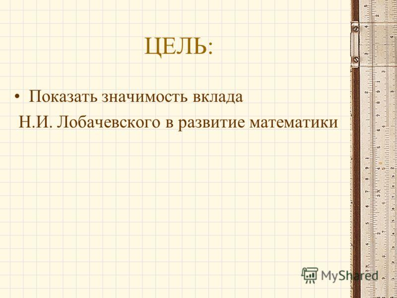 ЦЕЛЬ: Показать значимость вклада Н.И. Лобачевского в развитие математики