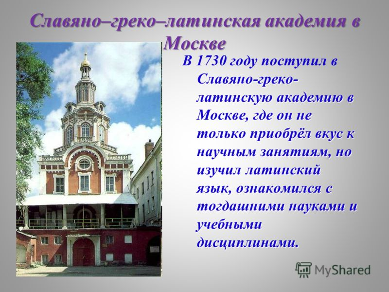 Славяно–греко–латинская академия в Москве В 1730 году поступил в Славяно-греко- латинскую академию в Москве, где он не только приобрёл вкус к научным занятиям, но изучил латинский язык, ознакомился с тогдашними науками и учебными дисциплинами.