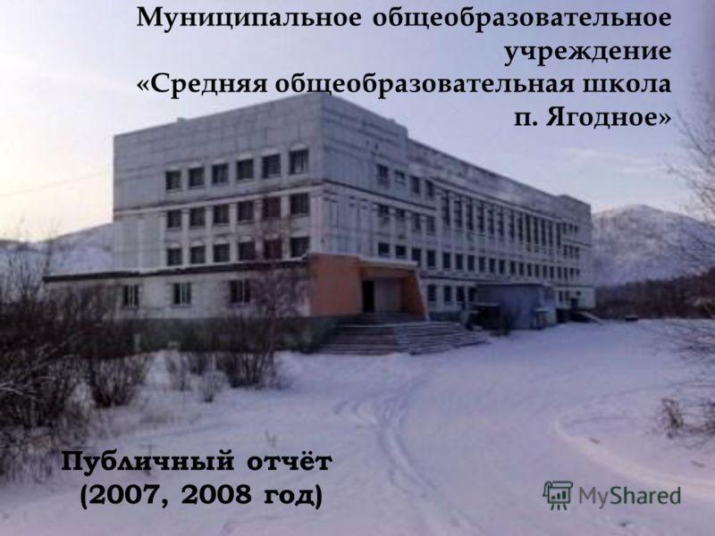 Муниципальное общеобразовательное учреждение «Средняя общеобразовательная школа п. Ягодное» Публичный отчёт (2007, 2008 год)