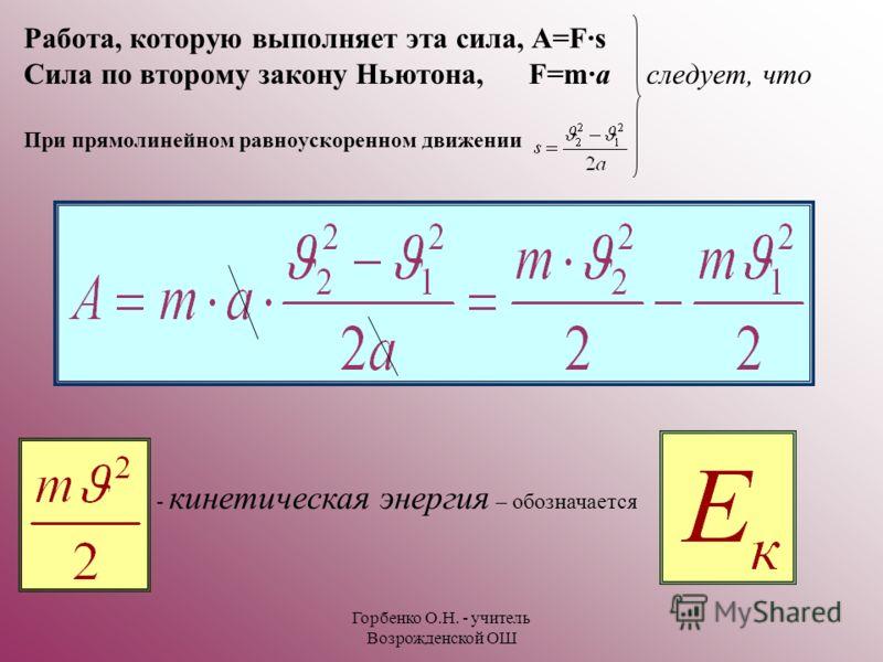 Горбенко О.Н. - учитель Возрожденской ОШ Работа, которую выполняет эта сила, A=F·s Сила по второму закону Ньютона, F=m·a следует, что При прямолинейном равноускоренном движении - кинетическая энергия – обозначается