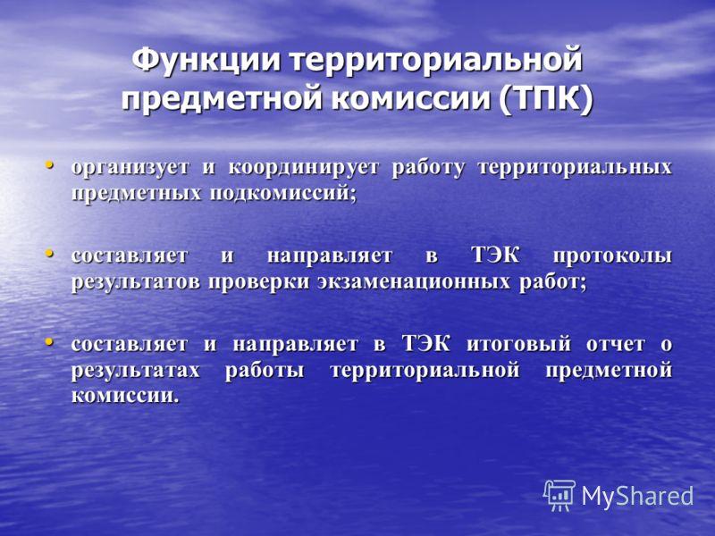 Функции территориальной предметной комиссии (ТПК) организует и координирует работу территориальных предметных подкомиссий; организует и координирует работу территориальных предметных подкомиссий; составляет и направляет в ТЭК протоколы результатов пр