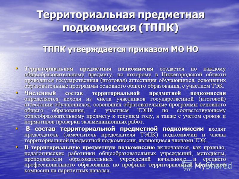 Территориальная предметная подкомиссия (ТППК) ТППК утверждается приказом МО НО Территориальная предметная подкомиссия создается по каждому общеобразовательному предмету, по которому в Нижегородской области проводится государственная (итоговая) аттест
