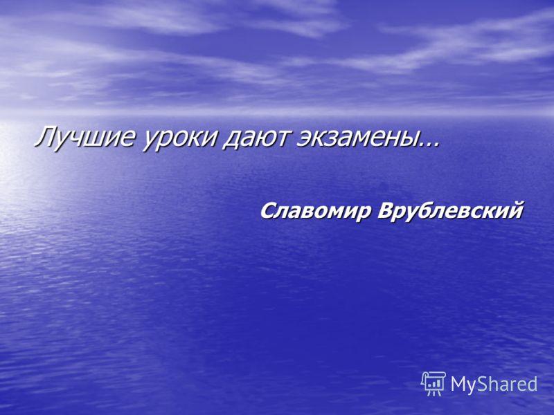 Лучшие уроки дают экзамены… Славомир Врублевский