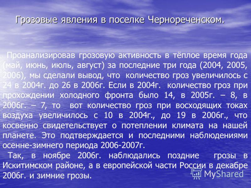 Грозовые явления в поселке Чернореченском. Проанализировав грозовую активность в тёплое время года (май, июнь, июль, август) за последние три года (2004, 2005, 2006), мы сделали вывод, что количество гроз увеличилось с 24 в 2004г. до 26 в 2006г. Если