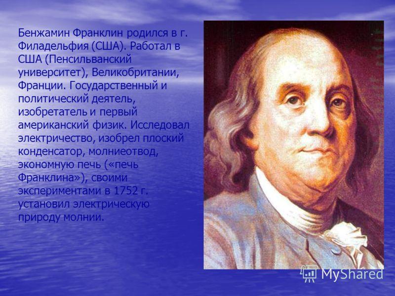 Бенжамин Франклин родился в г. Филадельфия (США). Работал в США (Пенсильванский университет), Великобритании, Франции. Государственный и политический деятель, изобретатель и первый американский физик. Исследовал электричество, изобрел плоский конденс