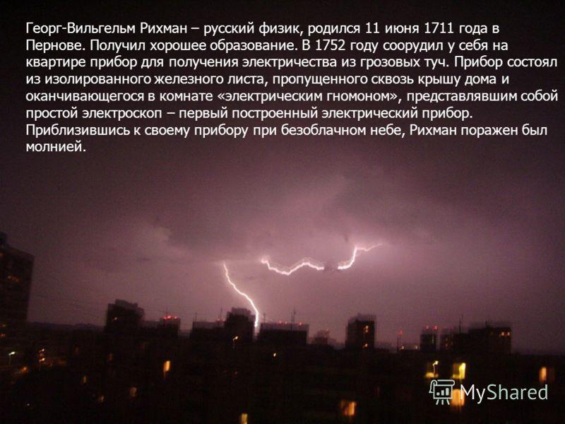 Георг-Вильгельм Рихман – русский физик, родился 11 июня 1711 года в Пернове. Получил хорошее образование. В 1752 году соорудил у себя на квартире прибор для получения электричества из грозовых туч. Прибор состоял из изолированного железного листа, пр