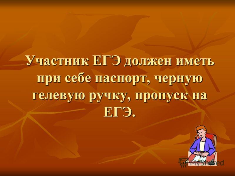 Участник ЕГЭ должен иметь при себе паспорт, черную гелевую ручку, пропуск на ЕГЭ.