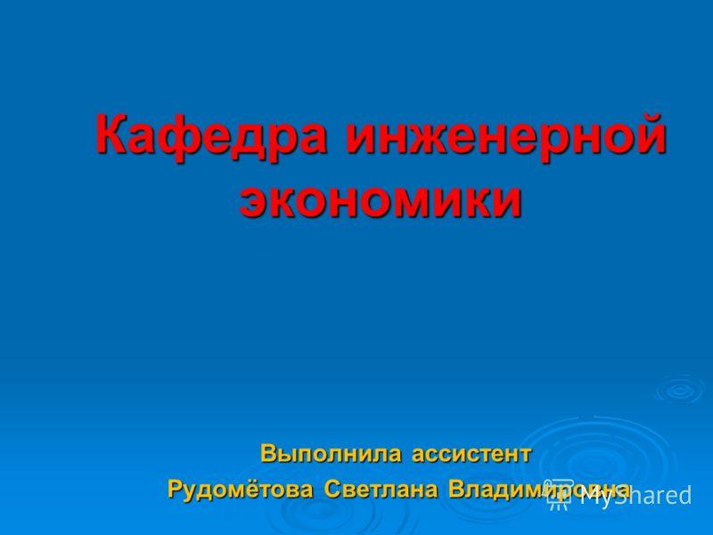 Кафедра инженерной экономики Выполнила ассистент Рудомётова Светлана Владимировна Рудомётова Светлана Владимировна