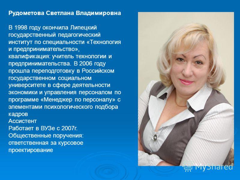 Рудометова Светлана Владимировна В 1998 году окончила Липецкий государственный педагогический институт по специальности «Технология и предпринимательство», квалификация: учитель технологии и предпринимательства. В 2006 году прошла переподготовку в Ро