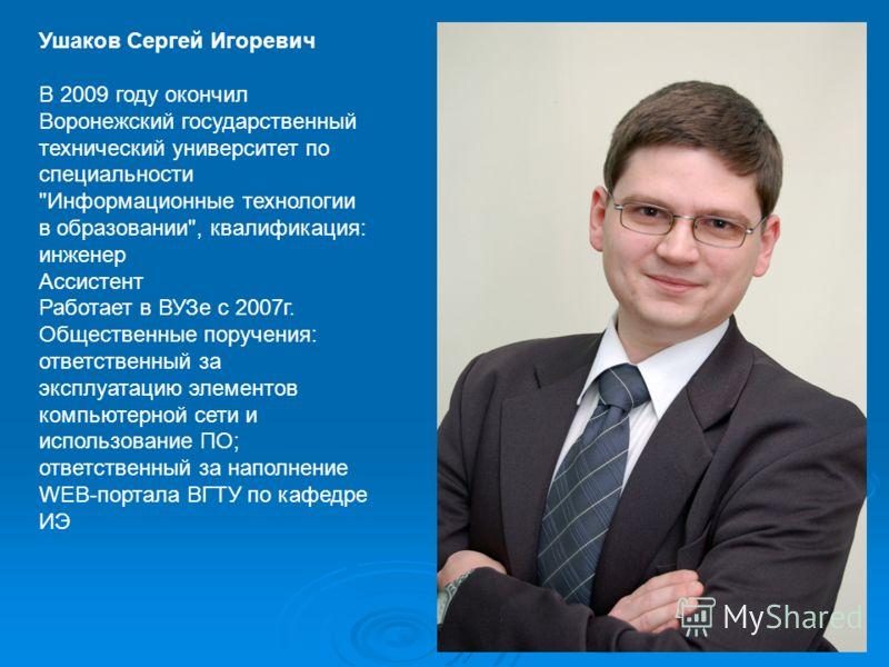 Ушаков Сергей Игоревич В 2009 году окончил Воронежский государственный технический университет по специальности