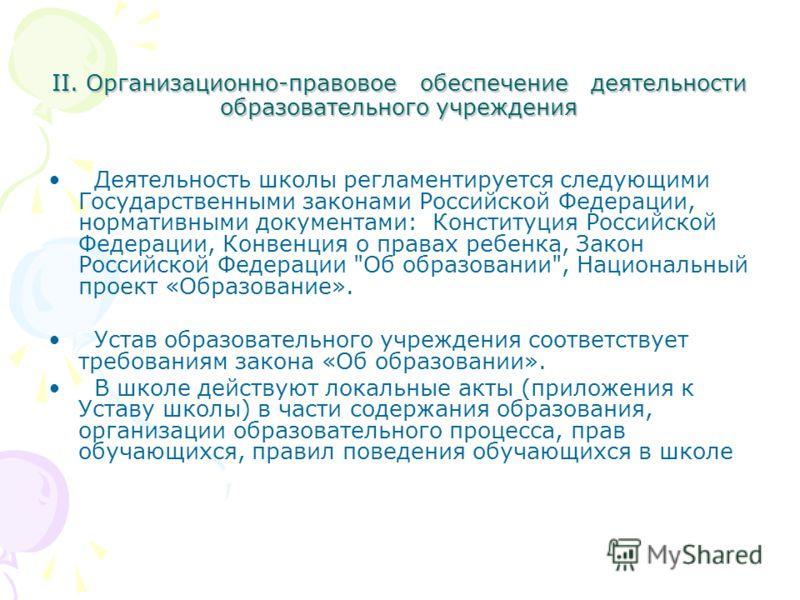 II. Организационно-правовое обеспечение деятельности образовательного учреждения Деятельность школы регламентируется следующими Государственными законами Российской Федерации, нормативными документами: Конституция Российской Федерации, Конвенция о пр
