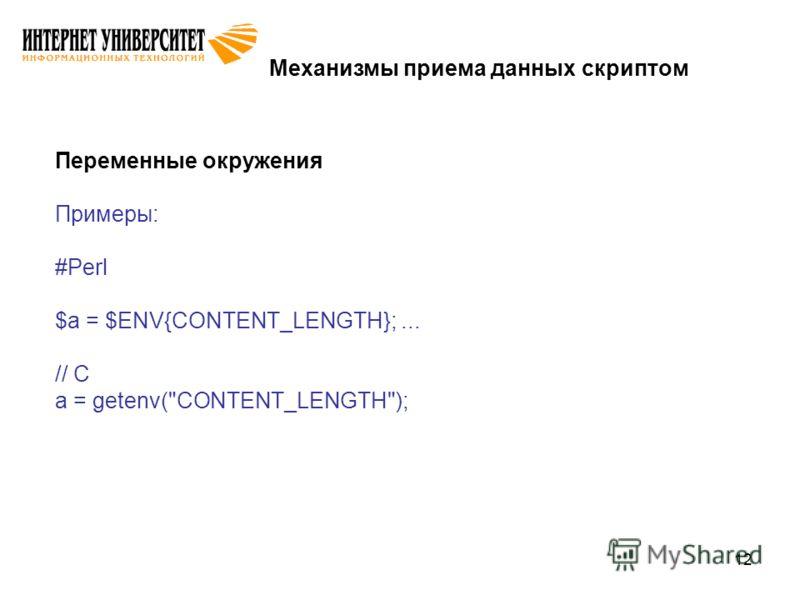 12 Механизмы приема данных скриптом Переменные окружения Примеры: #Perl $a = $ENV{CONTENT_LENGTH};... // C a = getenv(CONTENT_LENGTH);