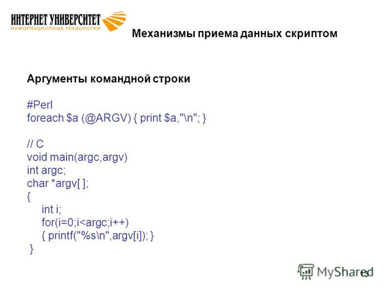 13 Механизмы приема данных скриптом Аргументы командной строки #Perl foreach $a (@ARGV) { print $a,\n; } // C void main(argc,argv) int argc; char *argv[ ]; { int i; for(i=0;i