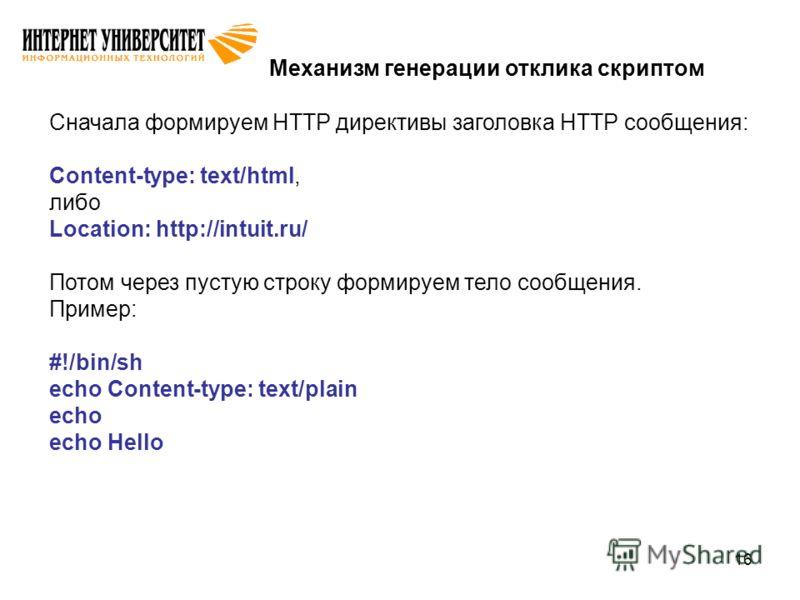 16 Механизм генерации отклика скриптом Сначала формируем HTTP директивы заголовка HTTP сообщения: Content-type: text/html, либо Location: http://intuit.ru/ Потом через пустую строку формируем тело сообщения. Пример: #!/bin/sh echo Content-type: text/