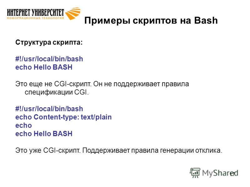 17 Примеры скриптов на Bash Структура скрипта: #!/usr/local/bin/bash echo Hello BASH Это еще не CGI-скрипт. Он не поддерживает правила спецификации CGI. #!/usr/local/bin/bash echo Content-type: text/plain echo echo Hello BASH Это уже CGI-скрипт. Подд